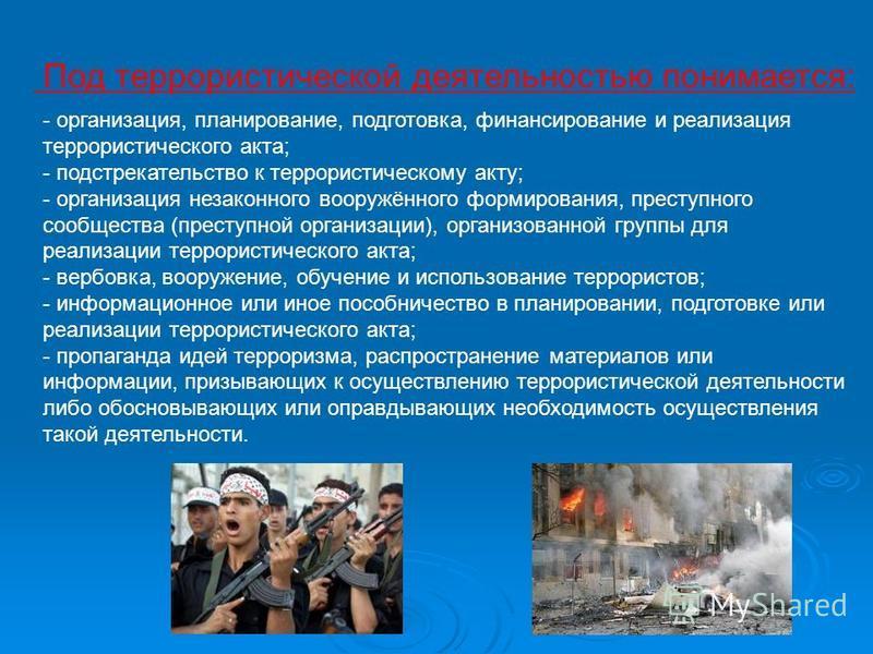 Под террористической деятельностью понимается: - организация, планирование, подготовка, финансирование и реализация террористического акта; - подстрекательство к террористическому акту; - организация незаконного вооружённого формирования, преступного