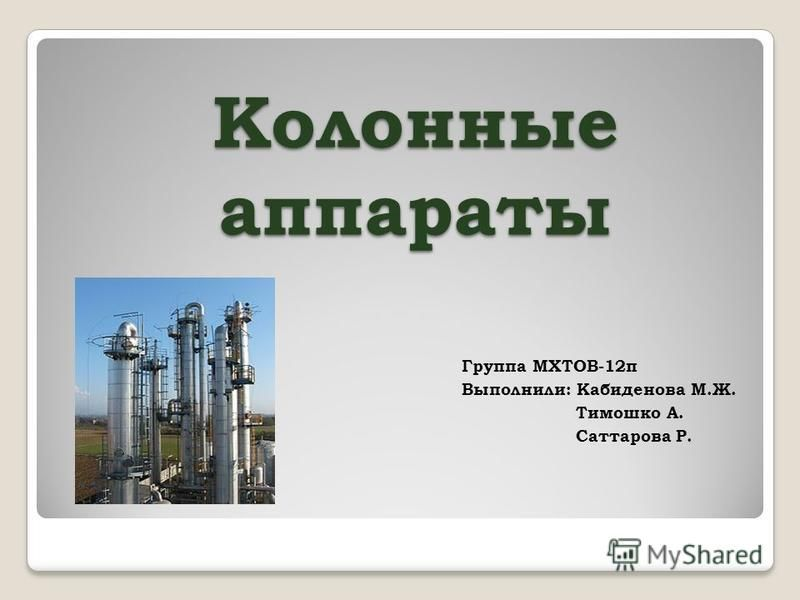 Колонные аппараты Группа МХТОВ-12 п Выполнили: Кабиденова М.Ж. Тимошко А. Саттарова Р.