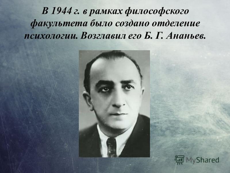 В 1944 г. в рамках философского факультета было создано отделение психологии. Возглавил его Б. Г. Ананьев.