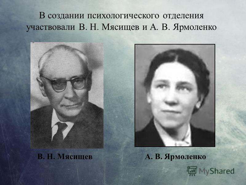 В создании психологического отделения участвовали В. Н. Мясищев и А. В. Ярмоленко В. Н. МясищевА. В. Ярмоленко