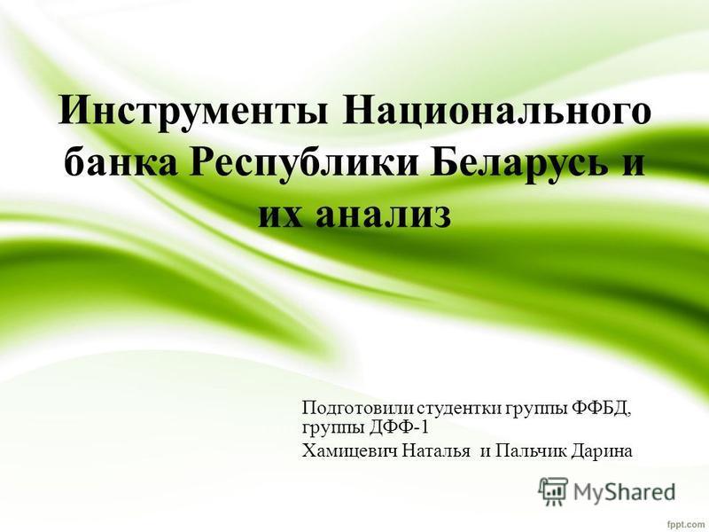 Инструменты Национального банка Республики Беларусь и их анализ Подготовили студентки группы ФФБД, группы ДФФ-1 Хамицевич Наталья и Пальчик Дарина