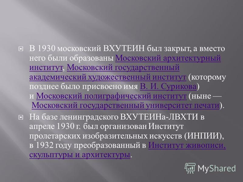 В 1930 московский ВХУТЕИН был закрыт, а вместо него были образованы Московский архитектурный институт, Московский государственный академический художественный институт ( которому позднее было присвоено имя В. И. Сурикова ) и Московский полиграфически