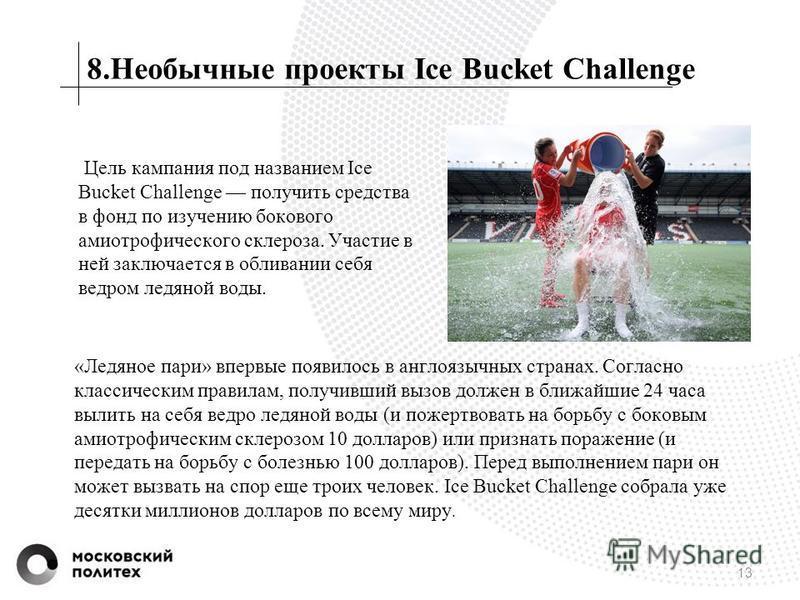 8. Необычные проекты Ice Bucket Challenge Цель кампания под названием Ice Bucket Challenge получить средства в фонд по изучению бокового амиотрофического склероза. Участие в ней заключается в обливании себя ведром ледяной воды. 13 «Ледяное пари» впер
