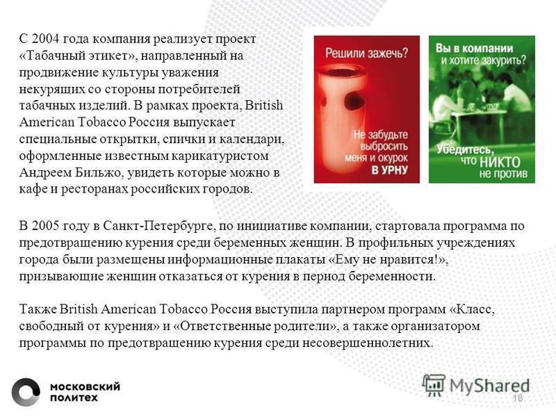 18 С 2004 года компания реализует проект «Табачный этикет», направленный на продвижение культуры уважения некурящих со стороны потребителей табачных изделий. В рамках проекта, British American Tobacco Россия выпускает специальные открытки, спички и к