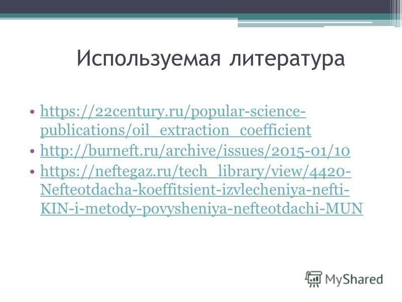Используемая литература https://22century.ru/popular-science- publications/oil_extraction_coefficienthttps://22century.ru/popular-science- publications/oil_extraction_coefficient http://burneft.ru/archive/issues/2015-01/10 https://neftegaz.ru/tech_li