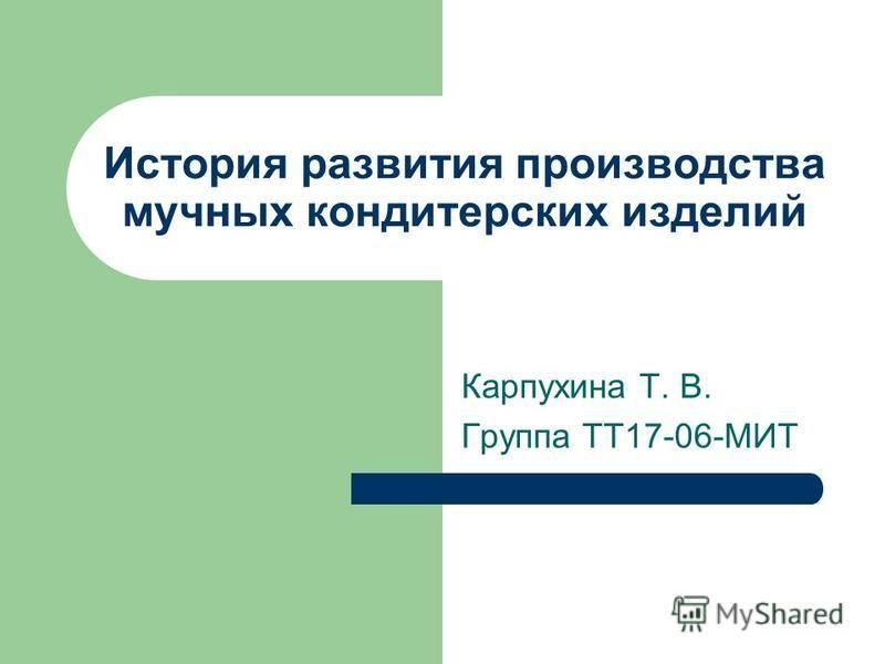 История развития производства мучных кондитерских изделий Карпухина Т. В. Группа ТТ17-06-МИТ