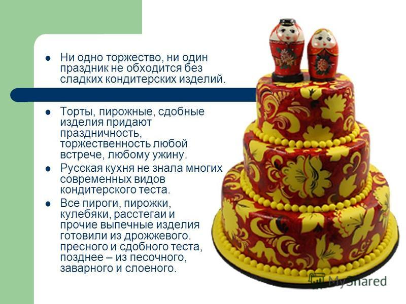 Ни одно торжество, ни один праздник не обходится без сладких кондитерских изделий. Торты, пирожные, сдобные изделия придают праздничность, торжественность любой встрече, любому ужину. Русская кухня не знала многих современных видов кондитерского тест