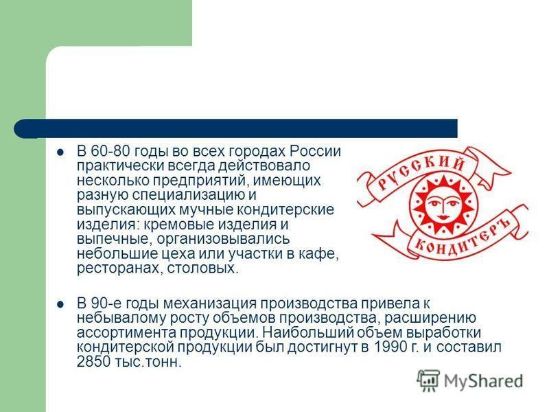В 60-80 годы во всех городах России практически всегда действовало несколько предприятий, имеющих разную специализацию и выпускающих мучные кондитерские изделия: кремовые изделия и выпечные, организовывались небольшие цеха или участки в кафе, рестора