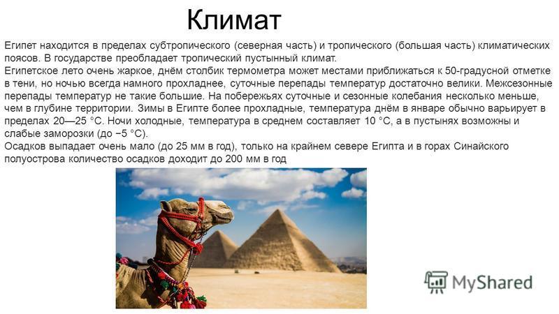 Египет находится в пределах субтропического (северная часть) и тропического (большая часть) климатических поясов. В государстве преобладает тропический пустынный климат. Египетское лето очень жаркое, днём столбик термометра может местами приближаться