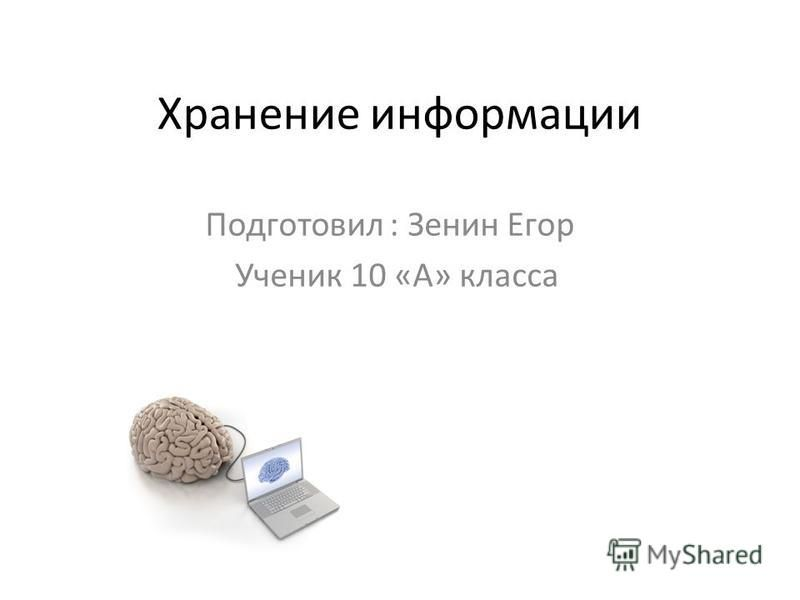 Хранение информации Подготовил : Зенин Егор Ученик 10 «А» класса