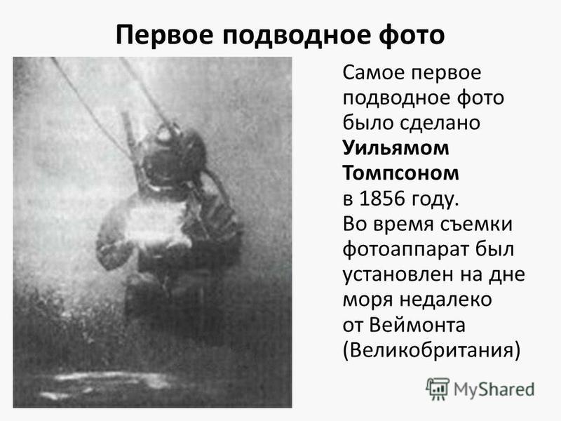 Первое подводное фото Самое первое подводное фото было сделано Уильямом Томпсоном в 1856 году. Во время съемки фотоаппарат был установлен на дне моря недалеко от Веймонта (Великобритания)