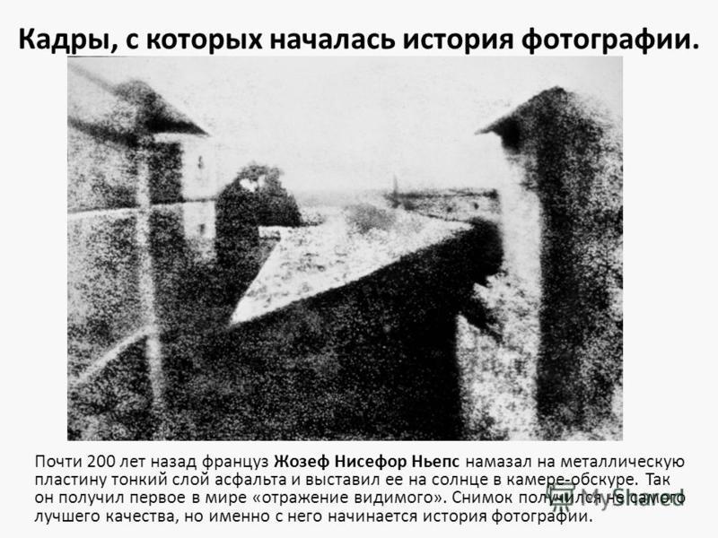 Кадры, с которых началась история фотографии. Почти 200 лет назад француз Жозеф Нисефор Ньепс намазал на металлическую пластину тонкий слой асфальта и выставил ее на солнце в камере-обскуре. Так он получил первое в мире «отражение видимого». Снимок п