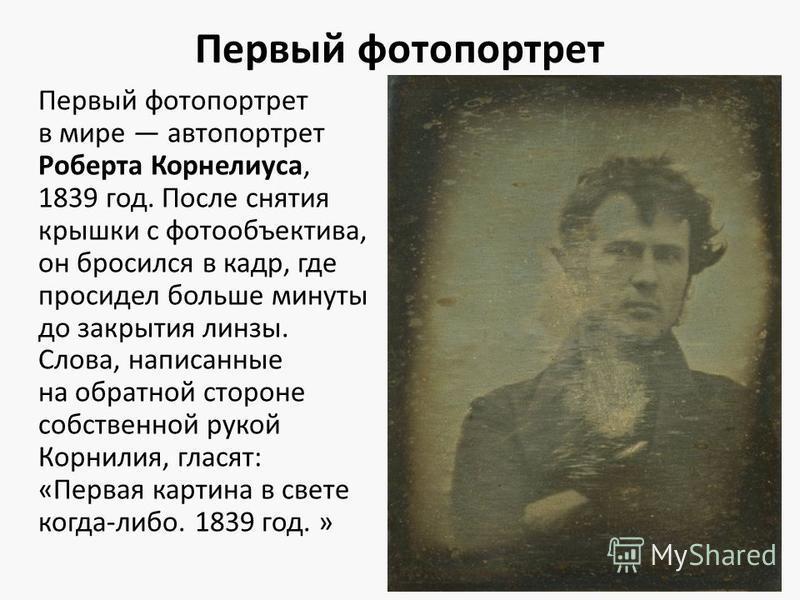 Первый фотопортрет Первый фотопортрет в мире автопортрет Роберта Корнелиуса, 1839 год. После снятия крышки с фотообъектива, он бросился в кадр, где просидел больше минуты до закрытия линзы. Слова, написанные на обратной стороне собственной рукой Корн