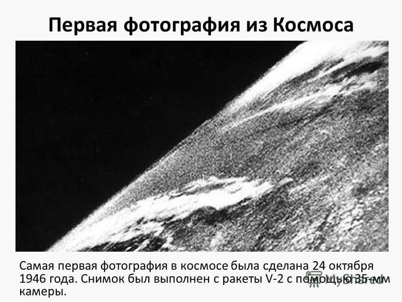 Первая фотография из Космоса Самая первая фотография в космосе была сделана 24 октября 1946 года. Снимок был выполнен с ракеты V-2 с помощью 35-мм камеры.