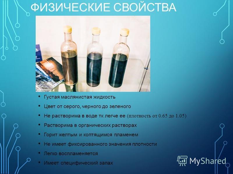 Густая маслянистая жидкость Цвет от серого, черного до зеленого Не растворима в воде тк легче ее (плотность от 0.65 до 1.05) Растворима в органических растворах Горит желтым и коптящимся пламенем Не имеет фиксированного значения плотности Легко воспл