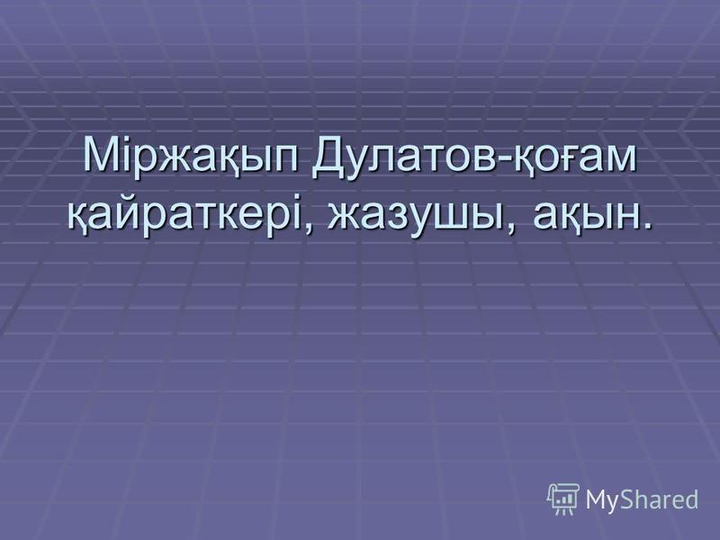 Міржақып Дулатов-қоғам қайраткері, жазушы, ақын.