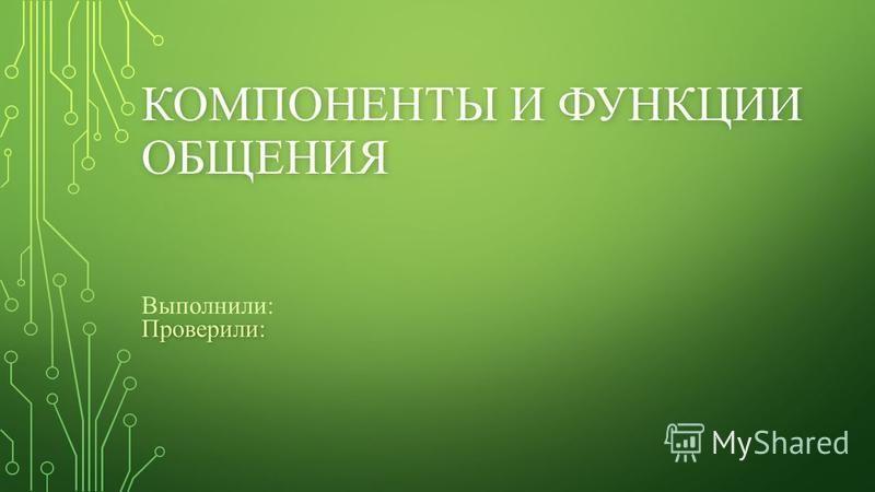 КОМПОНЕНТЫ И ФУНКЦИИ ОБЩЕНИЯ Выполнили:Проверили: