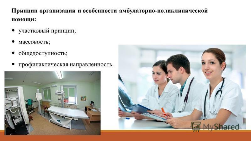 Принцип организации и особенности амбулаторно-поликлинической помощи: участковый принцип; массовость; общедоступность; профилактическая направленность.
