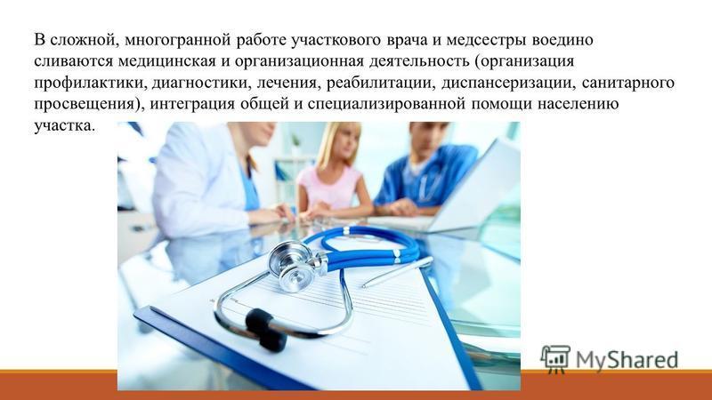 В сложной, многогранной работе участковойго врача и медсестры воедино сливаются медицинская и организационная деятельность (организация профилактики, диагностики, лечения, реабилитации, диспансеризации, санитарного просвещения), интеграция общей и сп