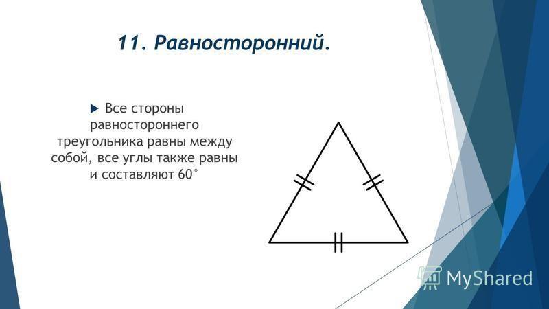 11. Равносторонний. Все стороны равностороннего треугольника равны между собой, все углы также равны и составляют 60°