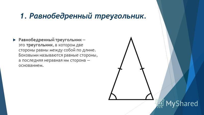 1. Равнобедренный треугольник. Равнобедренный треугольник это треугольник, в котором две стороны равны между собой по длине. Боковыми называются равные стороны, а последняя неравная им сторона основанием.