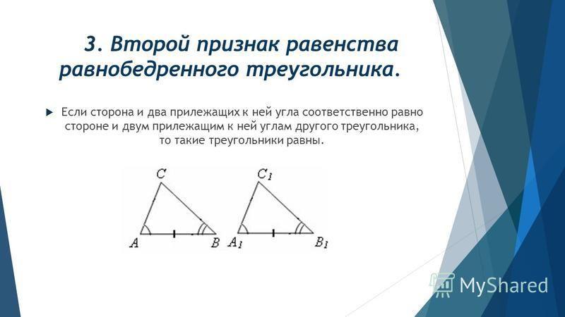 3. Второй признак равенства равнобедренного треугольника. Если сторона и два прилежащих к ней угла соответственно равно стороне и двум прилежащим к ней углам другого треугольника, то такие треугольники равны.