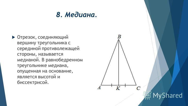 8. Медиана. Отрезок, соединяющий вершину треугольника с серединой противолежащей стороны, называется медианой. В равнобедренном треугольнике медиана, опущенная на основание, является высотой и биссектрисой.