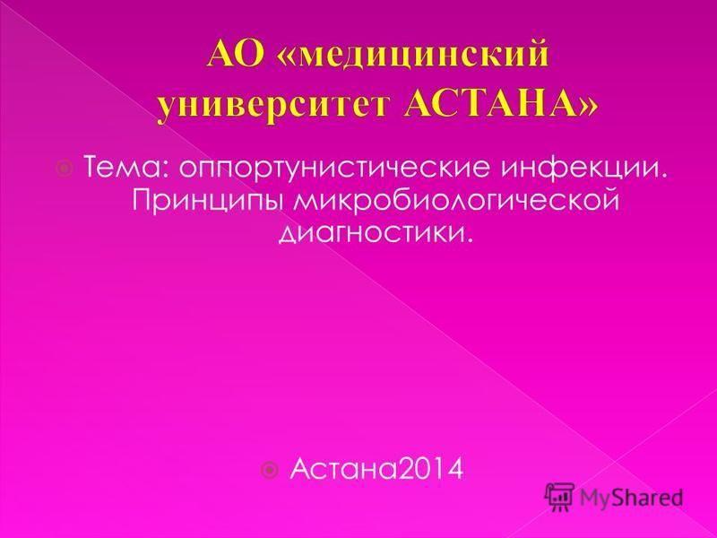 Тема: оппортунистические инфекции. Принципы микробиологической диагностики. Астана 2014
