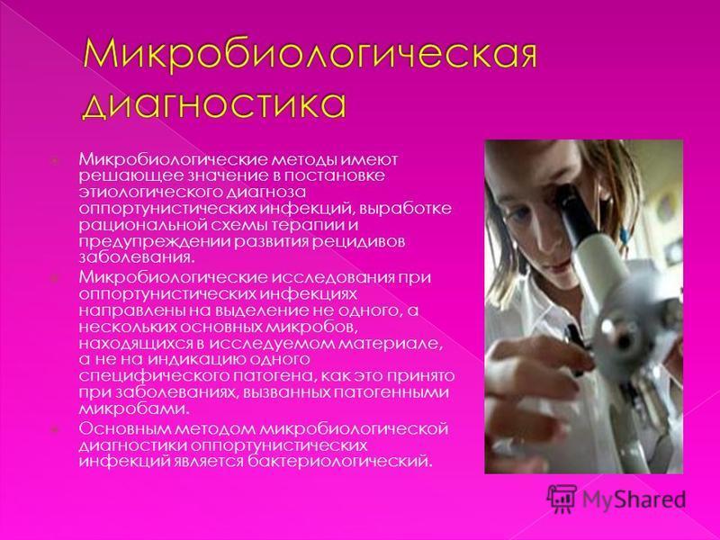 Микробиологические методы имеют решающее значение в постановке этиологического диагноза оппортунистических инфекций, выработке рациональной схемы терапии и предупреждении развития рецидивов заболевания. Микробиологические исследования при оппортунист