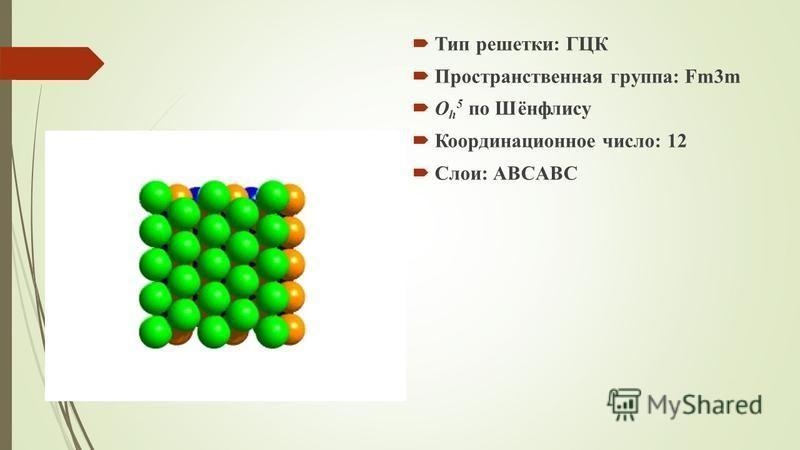 Тип решетки: ГЦК Пространственная группа: Fm3m O h 5 по Шёнфлису Координационное число: 12 Слои: ABCABC