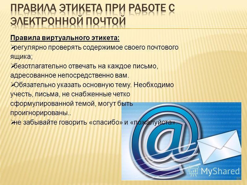 10 Правила виртуального этикета: регулярно проверять содержимое своего почтового ящика; безотлагательно отвечать на каждое письмо, адресованное непосредственно вам. Обязательно указать основную тему. Необходимо учесть, письма, не снабженные четко сфо