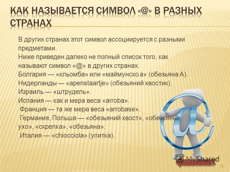 В других странах этот символ ассоциируется с разными предметами. Ниже приведен далеко не полный список того, как называют символ «@» в других странах. Болгария «кльомба» или «маймунско а» (обезьяна А). Нидерланды «apenstaartje» (обезьяний хвостик). И
