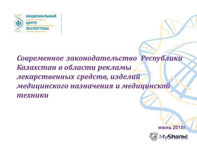 Современное законодательство Республики Казахстан в области рекламы лекарственных средств, изделий медицинского назначения и медицинской техники июнь 2015 г. г. Алматы