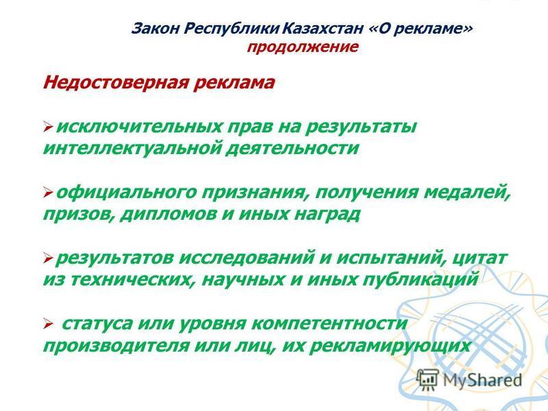 Закон Республики Казахстан «О рекламе» продолжение Недостоверная реклама исключительных прав на результаты интеллектуальной деятельности официального признания, получения медалей, призов, дипломов и иных наград результатов исследований и испытаний, ц