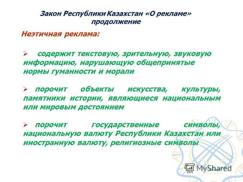 Закон Республики Казахстан «О рекламе» продолжение Неэтичная реклама: содержит текстовую, зрительную, звуковую информацию, нарушающую общепринятые нормы гуманности и морали порочит объекты искусства, культуры, памятники истории, являющиеся национальн