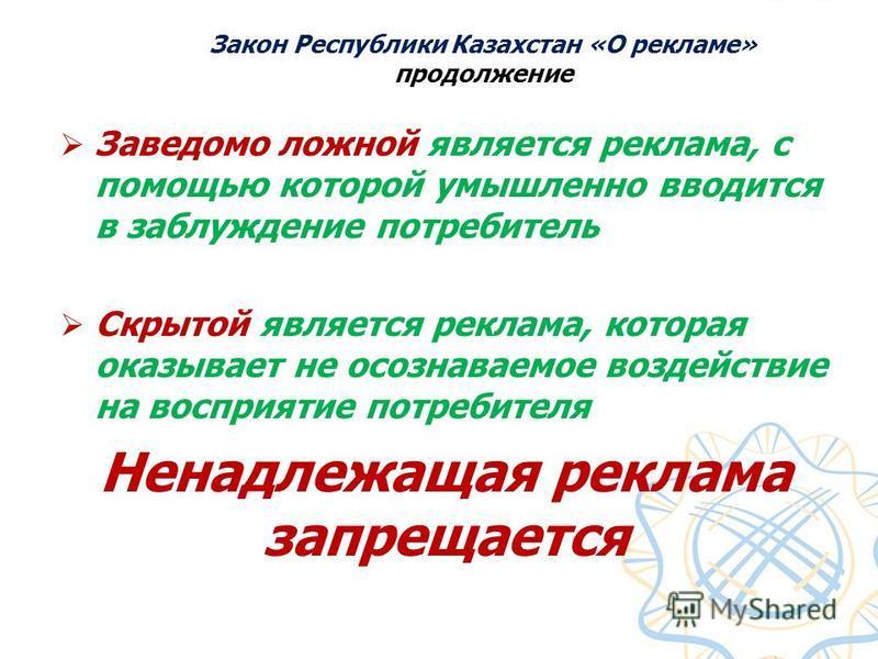 Закон Республики Казахстан «О рекламе» продолжение Заведомо ложной является реклама, с помощью которой умышленно вводится в заблуждение потребитель Скрытой является реклама, которая оказывает не осознаваемое воздействие на восприятие потребителя Нена