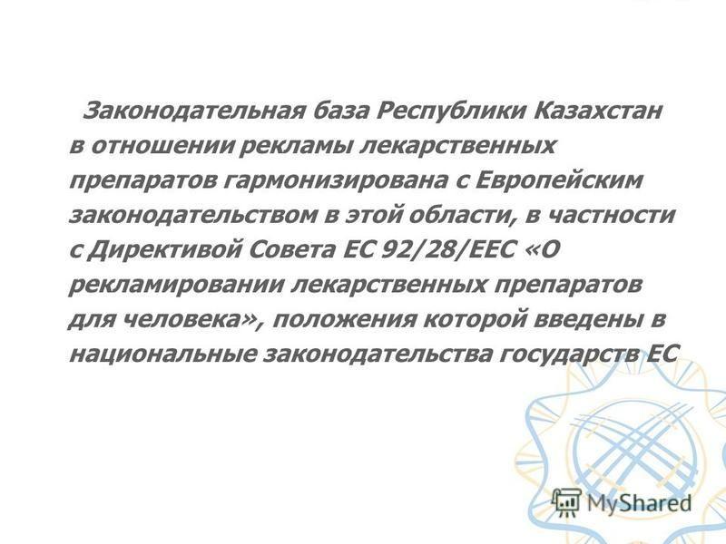 Законодательная база Республики Казахстан в отношении рекламы лекарственных препаратов гармонизирована с Европейским законодательством в этой области, в частности с Директивой Совета ЕС 92/28/ЕЕС «О рекламировании лекарственных препаратов для человек