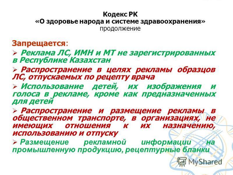 Запрещается: Реклама ЛС, ИМН и МТ не зарегистрированных в Республике Казахстан Распространение в целях рекламы образцов ЛС, отпускаемых по рецепту врача Использование детей, их изображения и голоса в рекламе, кроме как предназначенных для детей Распр