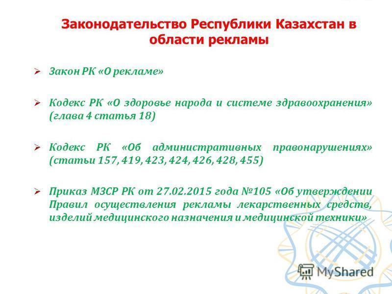 Законодательство Республики Казахстан в области рекламы Закон РК «О рекламе» Кодекс РК «О здоровье народа и системе здравоохранения» (глава 4 статья 18) Кодекс РК «Об административных правонарушениях» (статьи 157, 419, 423, 424, 426, 428, 455) Приказ