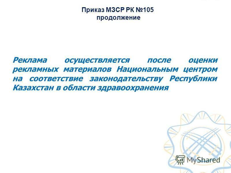 Приказ МЗСР РК 105 продолжение Реклама осуществляется после оценки рекламных материалов Национальным центром на соответствие законодательству Республики Казахстан в области здравоохранения
