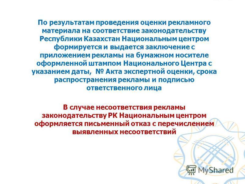 По результатам проведения оценки рекламного материала на соответствие законодательству Республики Казахстан Национальным центром формируется и выдается заключение с приложением рекламы на бумажном носителе оформленной штампом Национального Центра с у