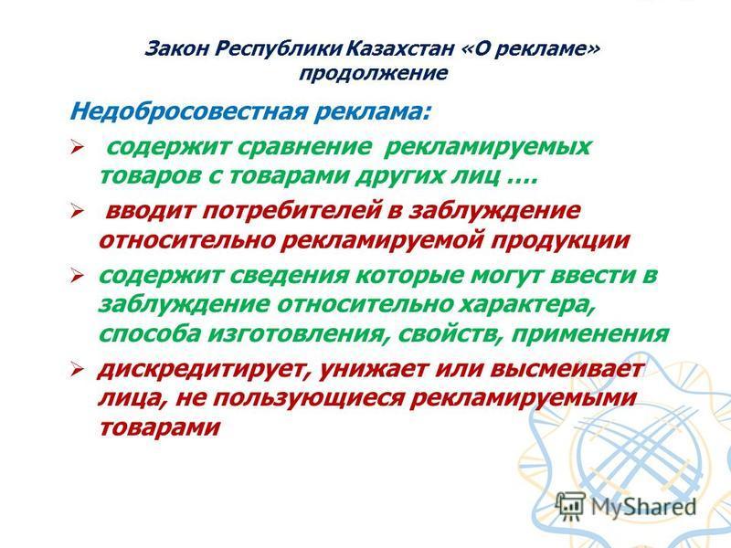 Закон Республики Казахстан «О рекламе» продолжение Недобросовестная реклама: содержит сравнение рекламируемых товаров с товарами других лиц …. вводит потребителей в заблуждение относительно рекламируемой продукции содержит сведения которые могут ввес