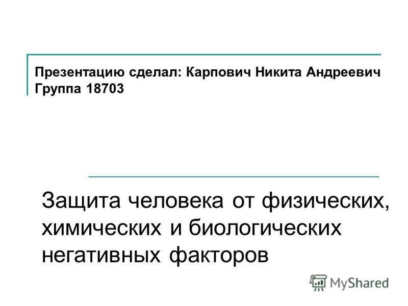 Презентацию сделал: Карпович Никита Андреевич Группа 18703 Защита человека от физических, химических и биологических негативных факторов