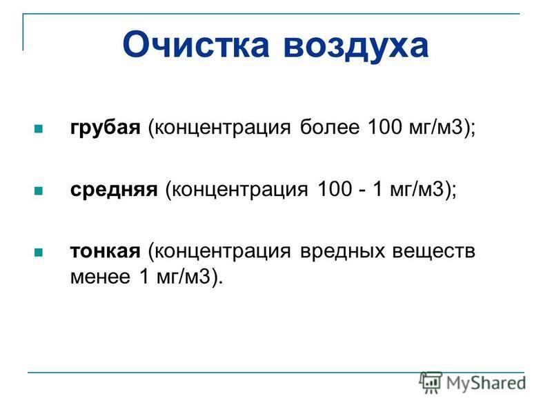 Очистка воздуха грубая (концентрация более 100 мг/м 3); средняя (концентрация 100 - 1 мг/м 3); тонкая (концентрация вредных веществ менее 1 мг/м 3).