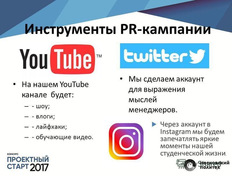 Инструменты PR-кампании На нашем YouTube канале будет: – - шоу; – - влаги; – - лайфхаки; – - обучающие видео. Мы сделаем аккаунт для выражения мыслей менеджеров. 4 Через аккаунт в Instagram мы будем запечатлять яркие моменты нашей студенческой жизни.