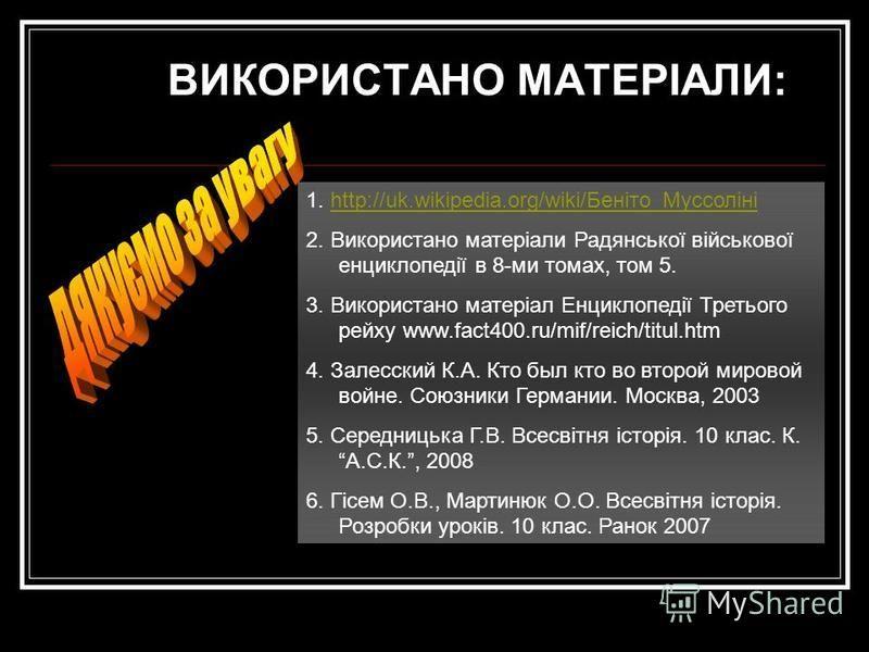 1. http://uk.wikipedia.org/wiki/Беніто_Муссолініhttp://uk.wikipedia.org/wiki/Беніто_Муссоліні 2. Використано матеріали Радянської військової енциклопедії в 8-ми томах, том 5. 3. Використано матеріал Енциклопедії Третього рейху www.fact400.ru/mif/reic