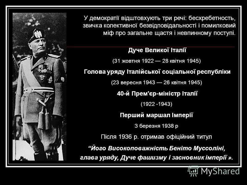 Дуче Великої Італії (31 жовтня 1922 28 квітня 1945) Голова уряду Італійської соціальної республіки (23 вересня 1943 26 квітня 1945) 40-й Прем'єр-міністр Італії (1922 -1943) Перший маршал Імперії З березня 1938 р Після 1936 р. отримав офіційний титул