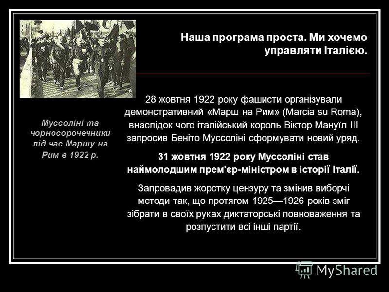 28 жовтня 1922 року фашисти організували демонстративний «Марш на Рим» (Marcia su Roma), внаслідок чого італійський король Віктор Мануїл ІІІ запросив Беніто Муссоліні сформувати новий уряд. 31 жовтня 1922 року Муссоліні став наймолодшим прем'єр-мініс