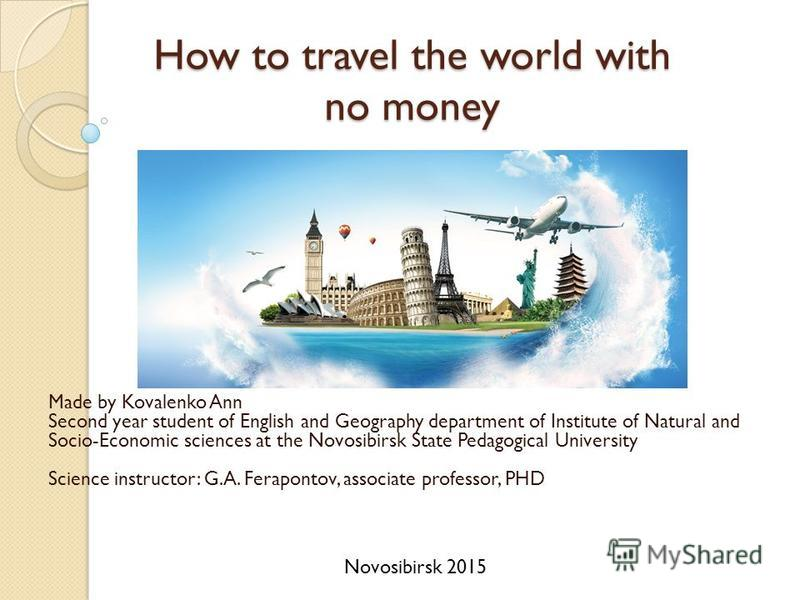 How to travel the world with no money Made by Kovalenko Ann Second year student of English and Geography department of Institute of Natural and Socio-Economic sciences at the Novosibirsk State Pedagogical University Science instructor: G.A. Feraponto