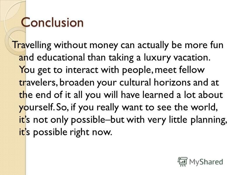 Conclusion Travelling without money can actually be more fun and educational than taking a luxury vacation. You get to interact with people, meet fellow travelers, broaden your cultural horizons and at the end of it all you will have learned a lot ab